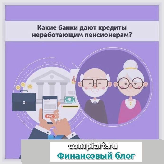 Где лучше взять кредит неработающему пенсионеру?