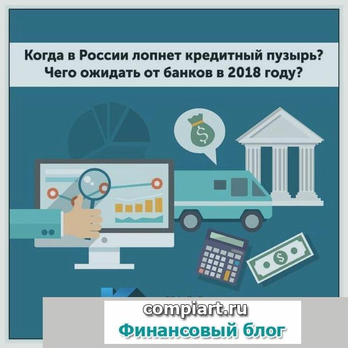 Когда в россии лопнет кредитный пузырь? чего ожидать от банков в 2018 году?